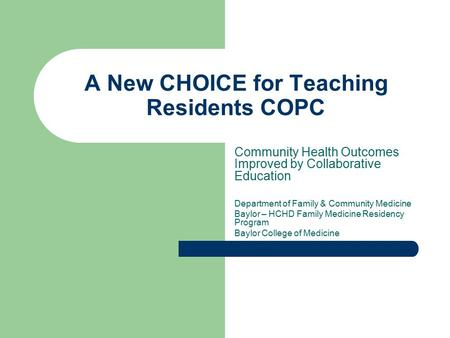 A New CHOICE for Teaching Residents COPC Community Health Outcomes Improved by Collaborative Education Department of Family & Community Medicine Baylor.
