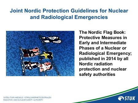 SÄTEILYTURVAKESKUS STRÅLSÄKERHETSCENTRALEN RADIATION AND NUCLEAR SAFETY AUTHORITY Joint Nordic Protection Guidelines for Nuclear and Radiological Emergencies.