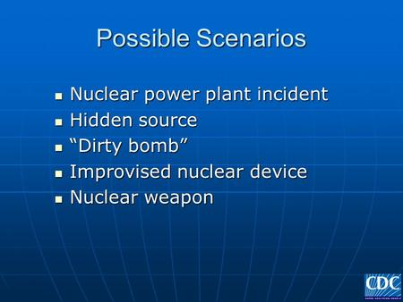 "Possible Scenarios Nuclear power plant incident Nuclear power plant incident Hidden source Hidden source ""Dirty bomb"" ""Dirty bomb"" Improvised nuclear device."