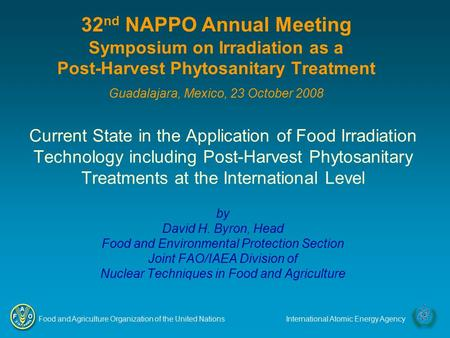 Food and Agriculture Organization of the United NationsInternational Atomic Energy Agency 32 nd NAPPO Annual Meeting Symposium on Irradiation as a Post-Harvest.