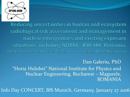 "Dan Galeriu, PhD ""Horia Hulubei"" National Institute for Physics and Nuclear Engineering, Bucharest – Magurele, ROMANIA Info Day CONCERT, BfS Munich, Germany,"