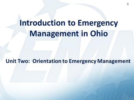 1 Introduction to Emergency Management in Ohio Unit Two: Orientation to Emergency Management 1.