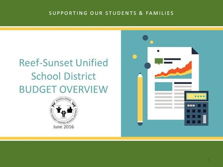 Reef-Sunset Unified School District BUDGET OVERVIEW June 2016 SUPPORTING OUR STUDENTS & FAMILIES 1.