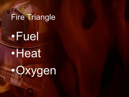 Fire Triangle Fuel Heat Oxygen. Life Safety –The primary goal of fire safety efforts is to protect building occupants from injury and to prevent loss.