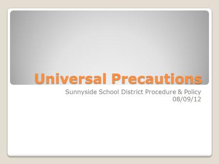 Universal Precautions Sunnyside School District Procedure & Policy 08/09/12.