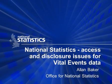 National Statistics - access and disclosure issues for Vital Events data Allan Baker Office for National Statistics.