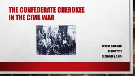 THE CONFEDERATE CHEROKEE IN THE CIVIL WAR JOSHUA GOLDMAN HISTORY 121 DECEMBER 1, 2015.