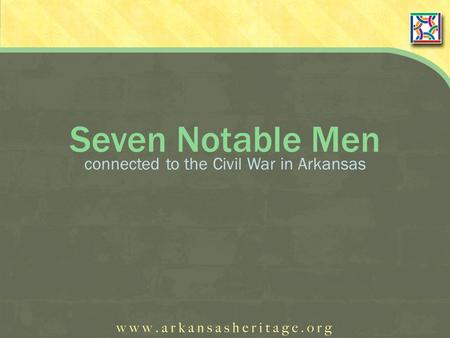 Seven Notable Men connected to the Civil War in Arkansas.