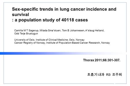Sex-specific trends in lung cancer incidence and survival : a population study of 40118 cases 호흡기 내과 R3 조주희 Thorax 2011;66:301-307. Camilla M T Sagerup,