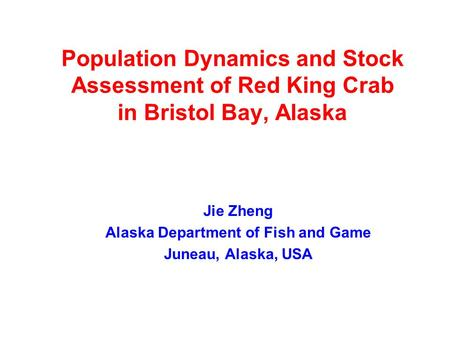 Population Dynamics and Stock Assessment of Red King Crab in Bristol Bay, Alaska Jie Zheng Alaska Department of Fish and Game Juneau, Alaska, USA.