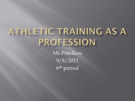 Ms Pittelkau 9/8/2011 6 th period.  Upon completion of this chapter, students will be able to:  Define athletic training  Describe the role of the.