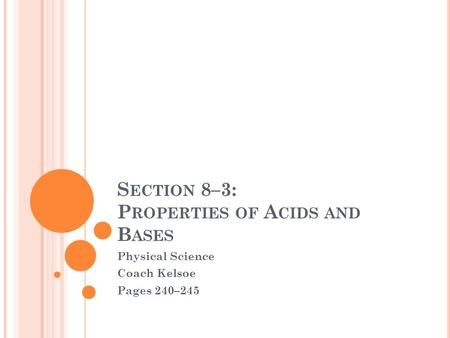 S ECTION 8–3: P ROPERTIES OF A CIDS AND B ASES Physical Science Coach Kelsoe Pages 240–245.
