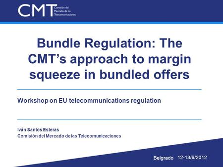 Bundle Regulation: The CMT's approach to margin squeeze in bundled offers Workshop on EU telecommunications regulation Iván Santos Esteras Comisión del.