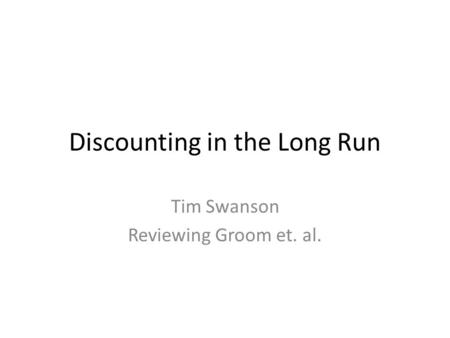Discounting in the Long Run Tim Swanson Reviewing Groom et. al.