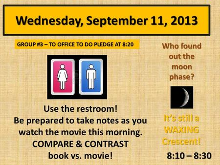 Wednesday, September 11, 2013 8:10 – 8:30 Who found out the moon phase? It's still a WAXING Crescent! GROUP #3 – TO OFFICE TO DO PLEDGE AT 8:20 Use the.