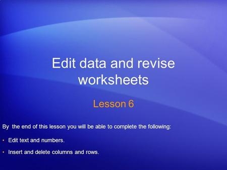 Edit data and revise worksheets Lesson 6 By the end of this lesson you will be able to complete the following: Edit text and numbers. Insert and delete.