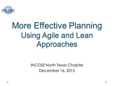 More Effective Planning Using Agile and Lean Approaches INCOSE North Texas Chapter December 16, 2015.