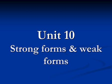 Unit 10 Strong forms & weak forms. Strong forms & Weak forms Strong forms: stressed forms Strong forms: stressed forms Weak forms: unstressed forms (schwa.