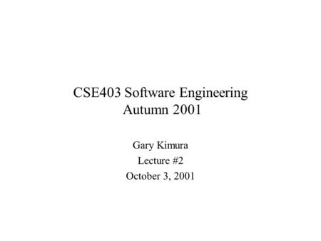 CSE403 Software Engineering Autumn 2001 Gary Kimura Lecture #2 October 3, 2001.
