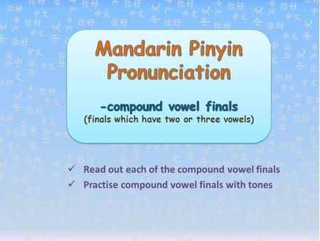 Read out each of the compound vowel finals Practise compound vowel finals with tones.
