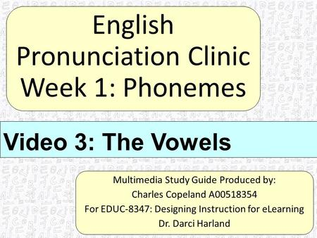 English Pronunciation Clinic Week 1: Phonemes Multimedia Study Guide Produced by: Charles Copeland A00518354 For EDUC-8347: Designing Instruction for eLearning.