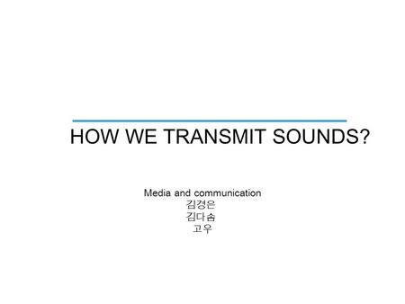 HOW WE TRANSMIT SOUNDS? Media and communication 김경은 김다솜 고우.
