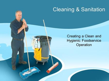 Cleaning & Sanitation Creating a Clean and Hygienic Foodservice Operation.