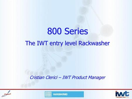 800 Series The IWT entry level Rackwasher Cristian Clerici – IWT Product Manager.