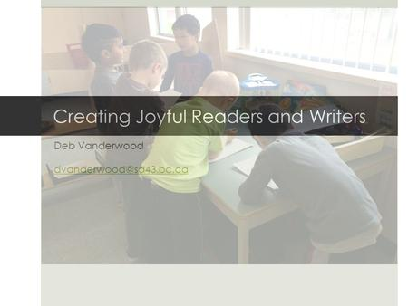 Creating Joyful Readers and Writers Deb Vanderwood