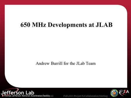 Andrew BurrillFall 2011 Project X Collaboration Meeting 650 MHz Developments at JLAB Andrew Burrill for the JLab Team.