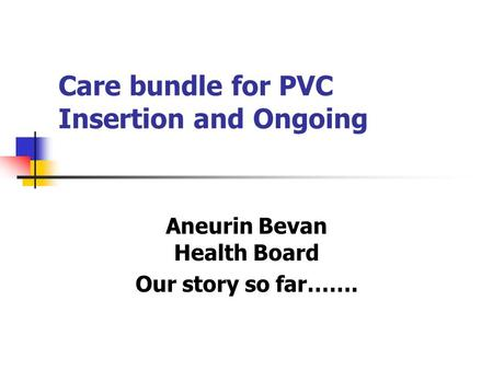 Care bundle for PVC Insertion and Ongoing Aneurin Bevan Health Board Our story so far…….