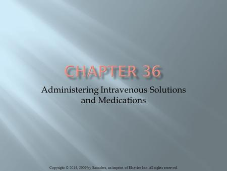 Copyright © 2014, 2009 by Saunders, an imprint of Elsevier Inc. All rights reserved. Administering Intravenous Solutions and Medications.