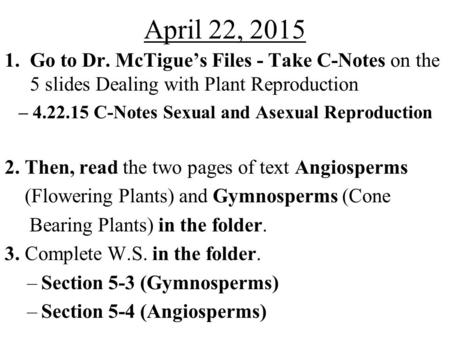 April 22, 2015 1.Go to Dr. McTigue's Files - Take C-Notes on the 5 slides Dealing with Plant Reproduction – 4.22.15 C-Notes Sexual and Asexual Reproduction.