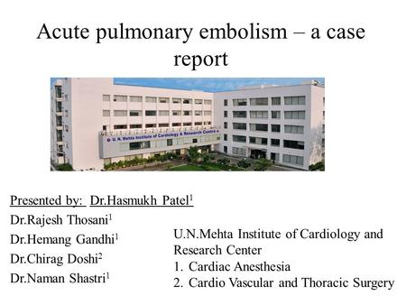 Presented by: Dr.Hasmukh Patel 1 Dr.Rajesh Thosani 1 Dr.Hemang Gandhi 1 Dr.Chirag Doshi 2 Dr.Naman Shastri 1 U.N.Mehta Institute of Cardiology and Research.
