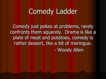 Comedy Ladder Comedy just pokes at problems, rarely confronts them squarely. Drama is like a plate of meat and potatoes, comedy is rather dessert, like.