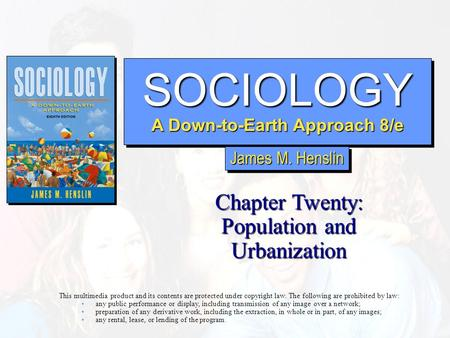 SOCIOLOGY A Down-to-Earth Approach 8/e SOCIOLOGY Chapter Twenty: Population and Urbanization This multimedia product and its contents are protected under.