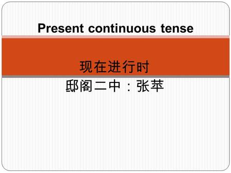 现在进行时 邸阁二中:张苹 Present continuous tense Definition We use the present continuous tense to talk about things that are happening now. 我们使用现在进行时谈论现在正在 发生的事情.