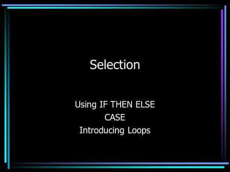 Selection Using IF THEN ELSE CASE Introducing Loops.