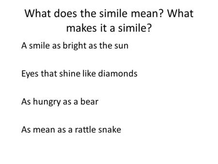 What does the simile mean? What makes it a simile? A smile as bright as the sun Eyes that shine like diamonds As hungry as a bear As mean as a rattle snake.