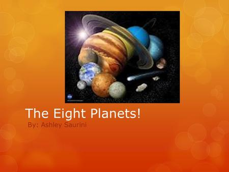 The Eight Planets! By: Ashley Saurini. Our Solar System In our solar system, 8 planets circle around our sun everyday in a circular path called orbits.
