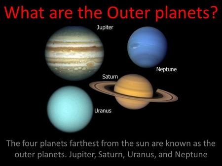 What are the Outer planets? The four planets farthest from the sun are known as the outer planets. Jupiter, Saturn, Uranus, and Neptune.