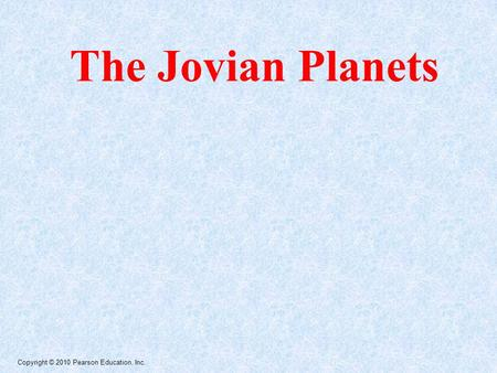Copyright © 2010 Pearson Education, Inc. The Jovian Planets.