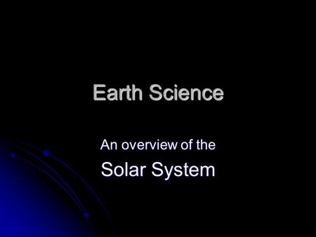 Earth Science An overview of the Solar System. The Sun The sun is the biggest, brightest, and hottest object in the solar system. The sun is the biggest,
