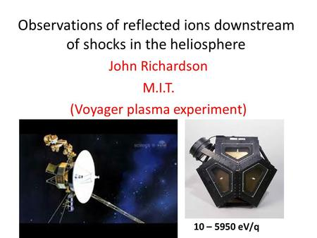 Observations of reflected ions downstream of shocks in the heliosphere John Richardson M.I.T. (Voyager plasma experiment) 10 – 5950 eV/q.