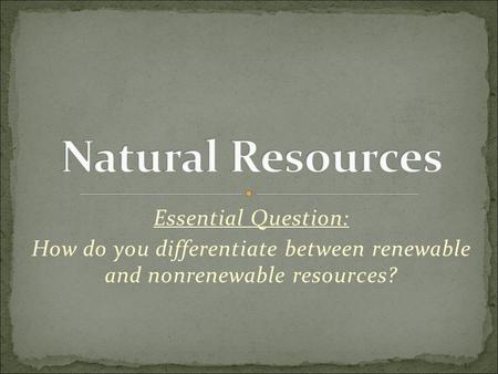 Essential Question: How do you differentiate between renewable and nonrenewable resources?