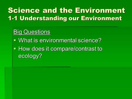 Science and the Environment 1-1 Understanding our Environment Big Questions  What is environmental science?  How does it compare/contrast to ecology?