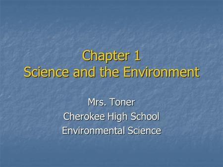 Mrs. Toner Cherokee High School Environmental Science Chapter 1 Science and the Environment.