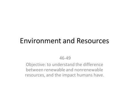 Environment and Resources 46-49 Objective: to understand the difference between renewable and nonrenewable resources, and the impact humans have.