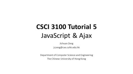 CSCI 3100 Tutorial 5 JavaScript & Ajax Jichuan Zeng Department of Computer Science and Engineering The Chinese University of Hong.