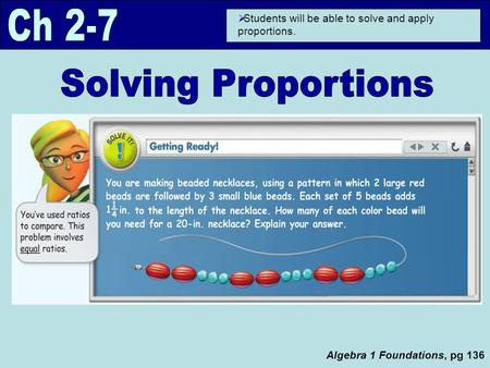 Algebra 1 Foundations, pg 136  Students will be able to solve and apply proportions.